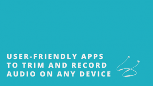 USER-FRIENDLY APPS TO TRIM AND RECORD AUDIO ON ANY DEVICE