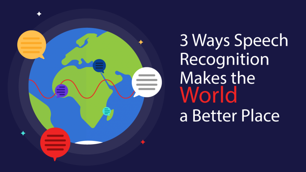 3 Ways Speech Recognition Makes the World a Better Place
